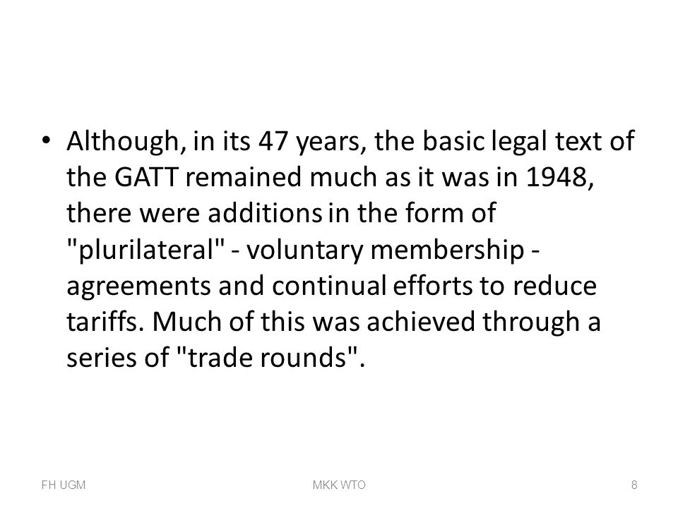 Although, in its 47 years, the basic legal text of the GATT remained much as it was in 1948, there were additions in the form of plurilateral - voluntary membership - agreements and continual efforts to reduce tariffs. Much of this was achieved through a series of trade rounds .