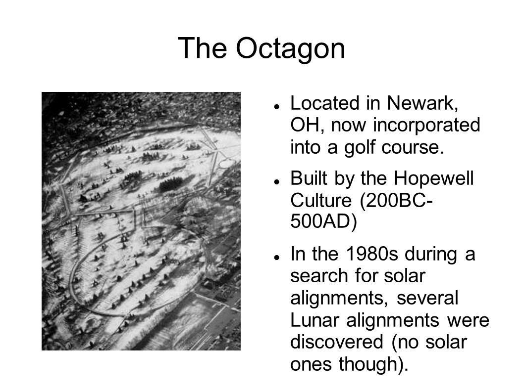 The Octagon Located in Newark, OH, now incorporated into a golf course. Built by the Hopewell Culture (200BC- 500AD)