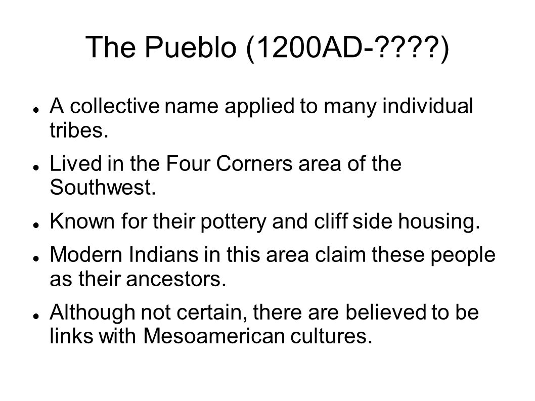 The Pueblo (1200AD- ) A collective name applied to many individual tribes. Lived in the Four Corners area of the Southwest.
