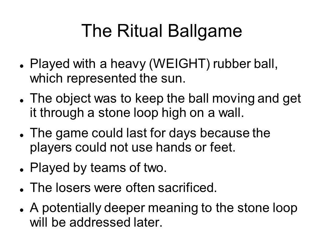 The Ritual Ballgame Played with a heavy (WEIGHT) rubber ball, which represented the sun.