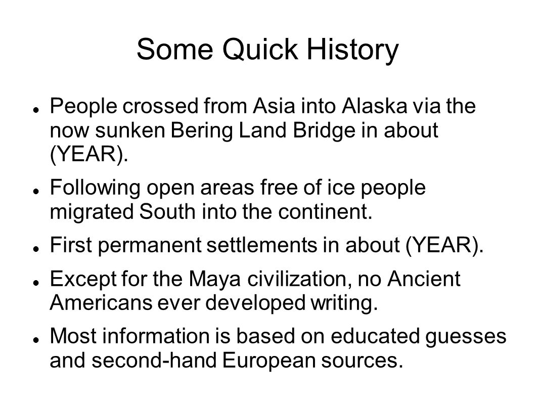 Some Quick History People crossed from Asia into Alaska via the now sunken Bering Land Bridge in about (YEAR).