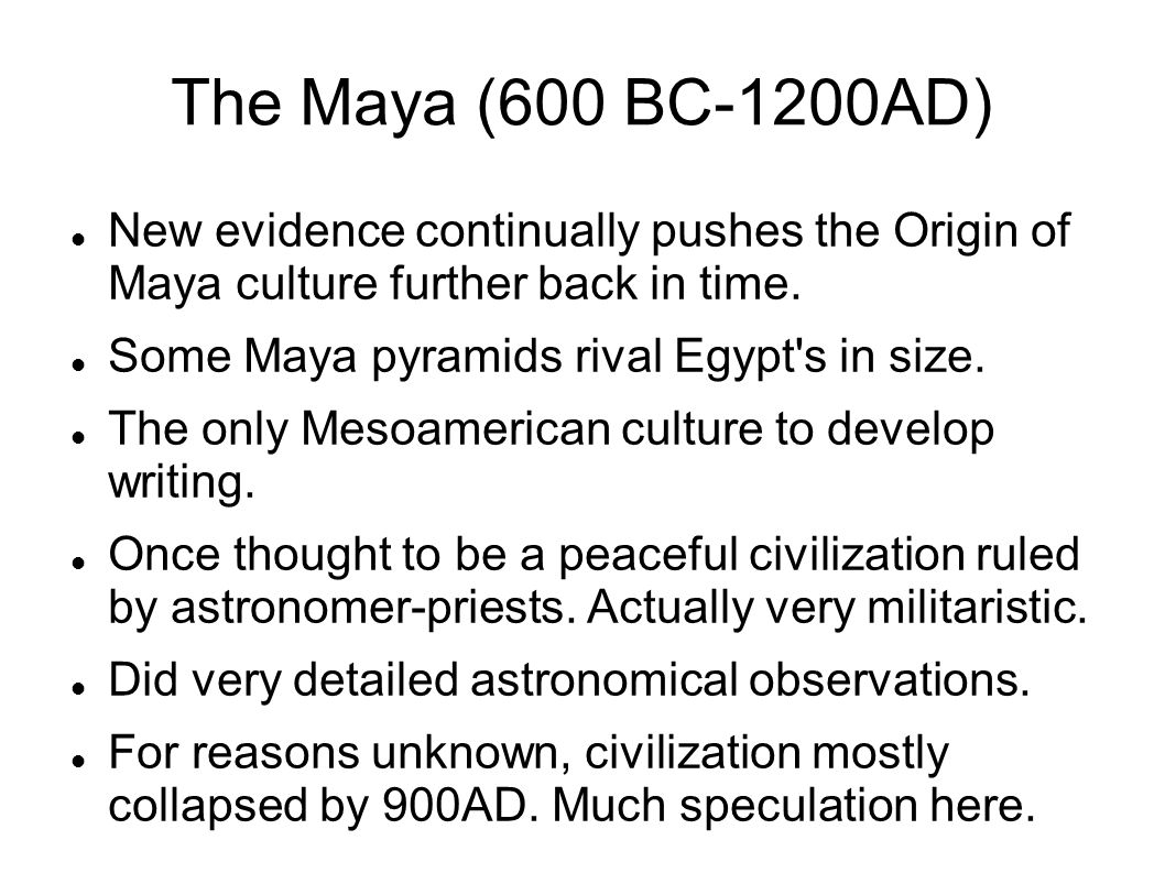 The Maya (600 BC-1200AD) New evidence continually pushes the Origin of Maya culture further back in time.
