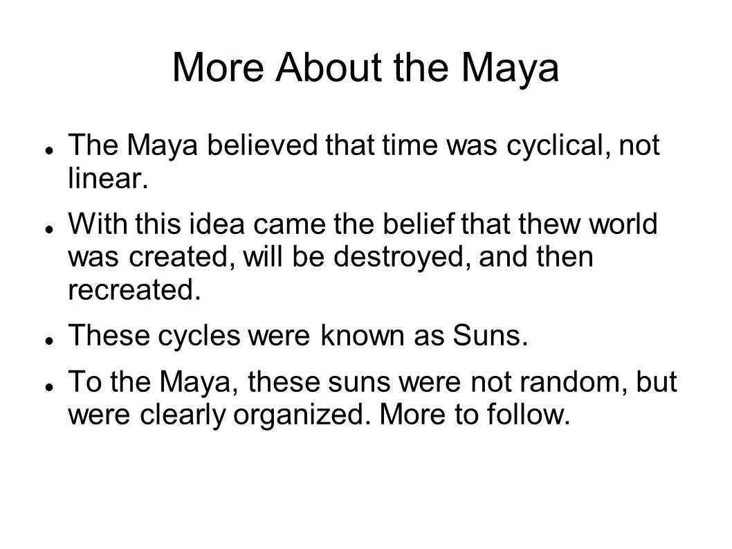 More About the Maya The Maya believed that time was cyclical, not linear.