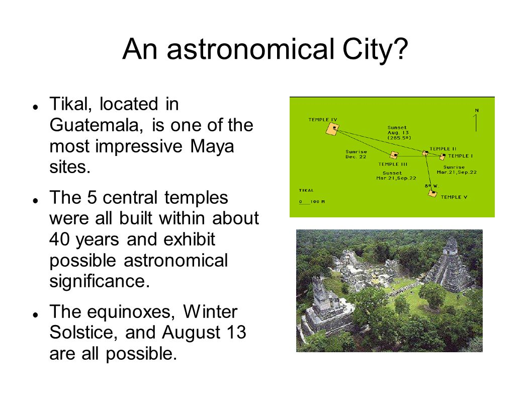 An astronomical City Tikal, located in Guatemala, is one of the most impressive Maya sites.