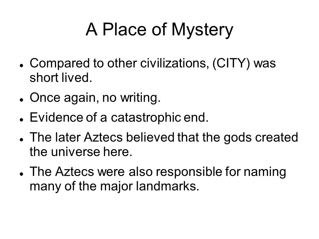 A Place of Mystery Compared to other civilizations, (CITY) was short lived. Once again, no writing.