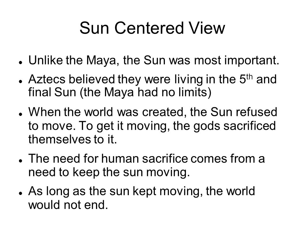 Sun Centered View Unlike the Maya, the Sun was most important.