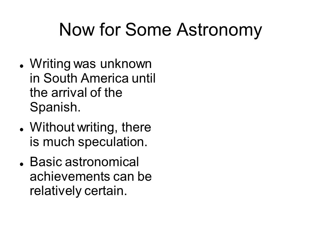 Now for Some Astronomy Writing was unknown in South America until the arrival of the Spanish. Without writing, there is much speculation.