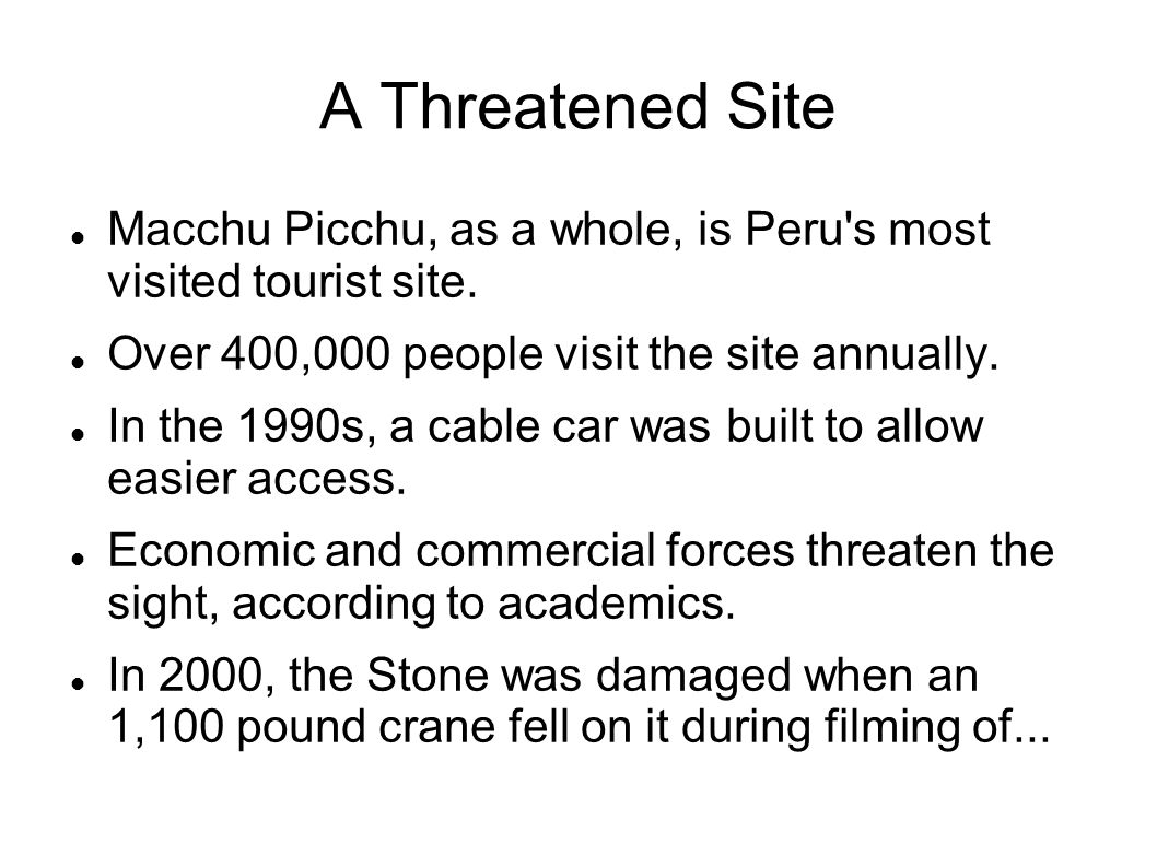 A Threatened Site Macchu Picchu, as a whole, is Peru s most visited tourist site. Over 400,000 people visit the site annually.