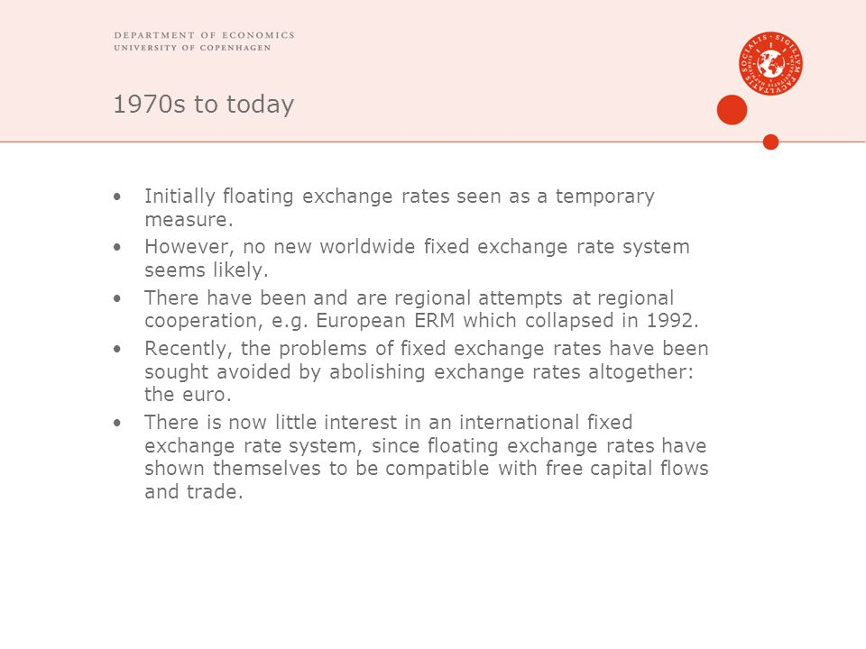 1970s to today Initially floating exchange rates seen as a temporary measure. However, no new worldwide fixed exchange rate system seems likely.