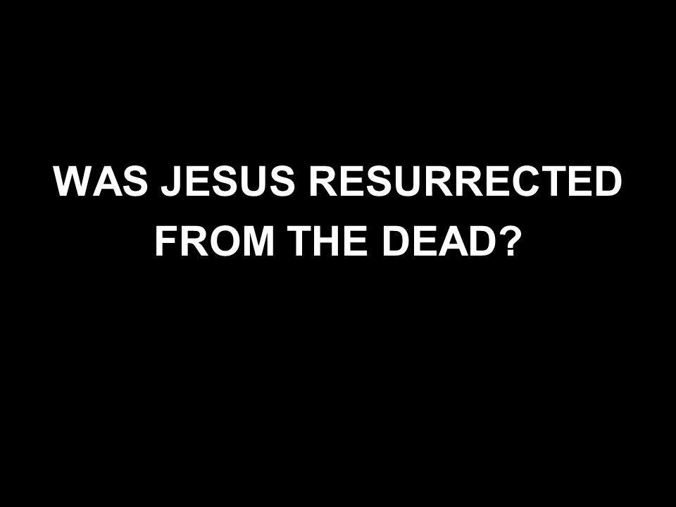 WAS JESUS RESURRECTED FROM THE DEAD