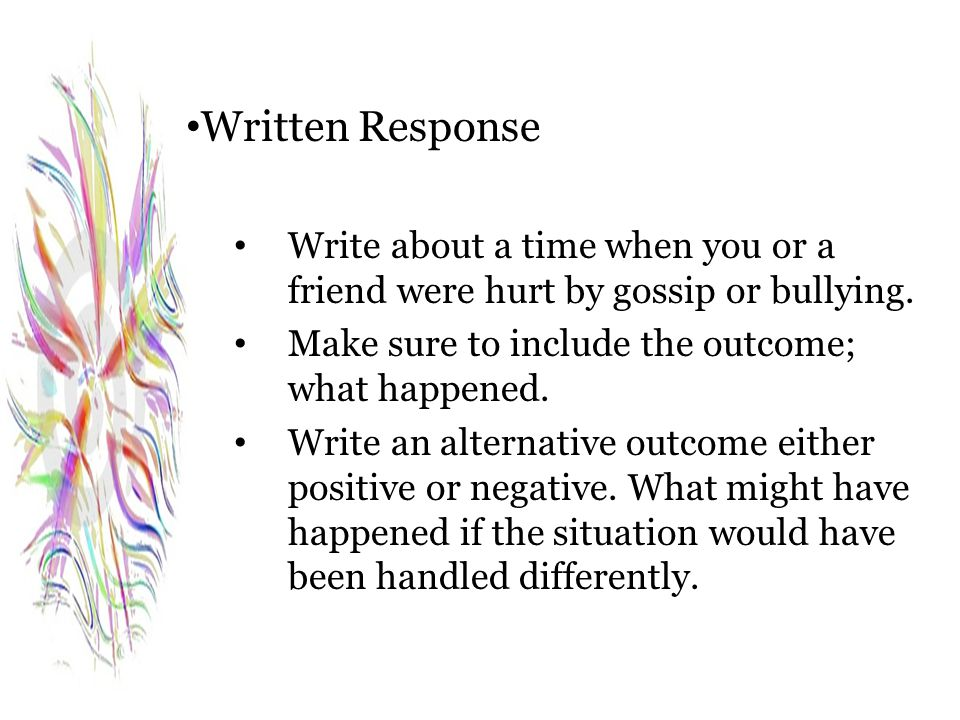 Written Response Write about a time when you or a friend were hurt by gossip or bullying. Make sure to include the outcome; what happened.