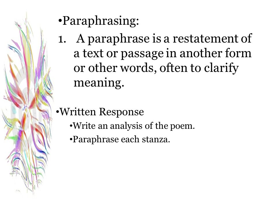 Paraphrasing: A paraphrase is a restatement of a text or passage in another form or other words, often to clarify meaning.