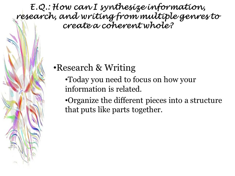 E.Q.: How can I synthesize information, research, and writing from multiple genres to create a coherent whole