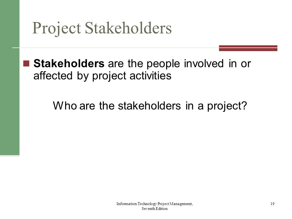 Project Stakeholders Stakeholders are the people involved in or affected by project activities. Who are the stakeholders in a project