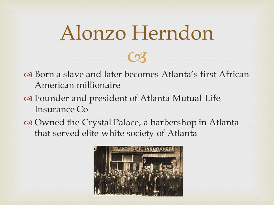 Alonzo Herndon Born a slave and later becomes Atlanta's first African American millionaire.
