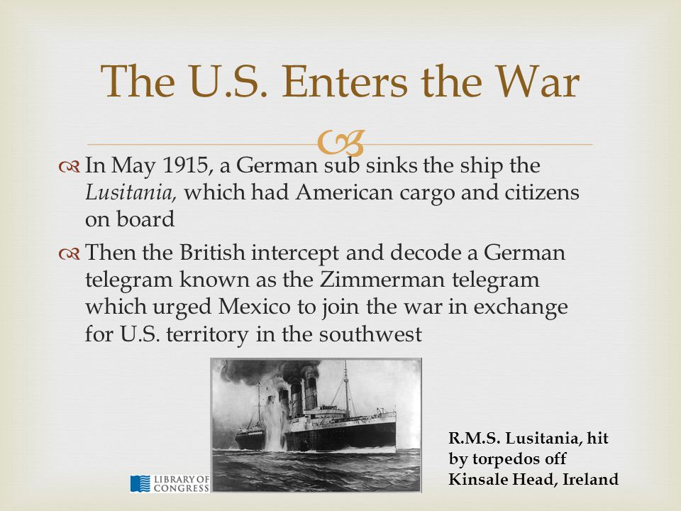 The U.S. Enters the War In May 1915, a German sub sinks the ship the Lusitania, which had American cargo and citizens on board.