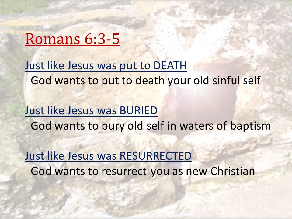 Romans 6:3-5 Just like Jesus was put to DEATH