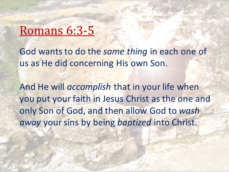 Romans 6:3-5 God wants to do the same thing in each one of us as He did concerning His own Son.