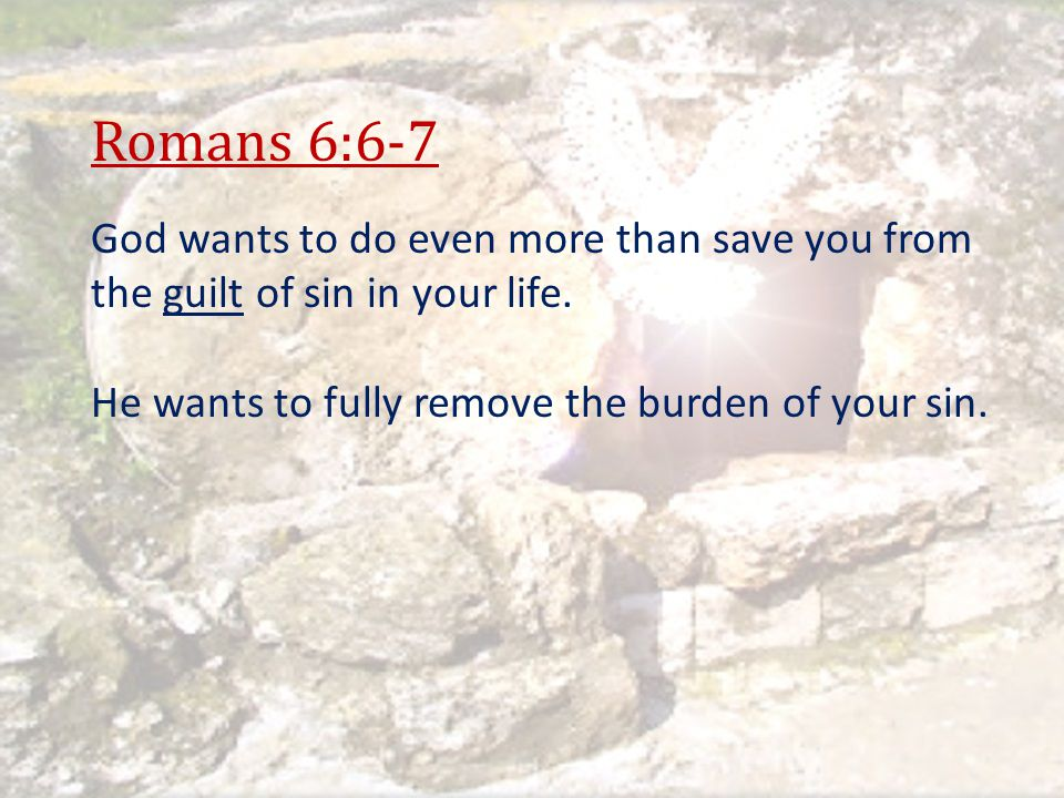 Romans 6:6-7 God wants to do even more than save you from the guilt of sin in your life.