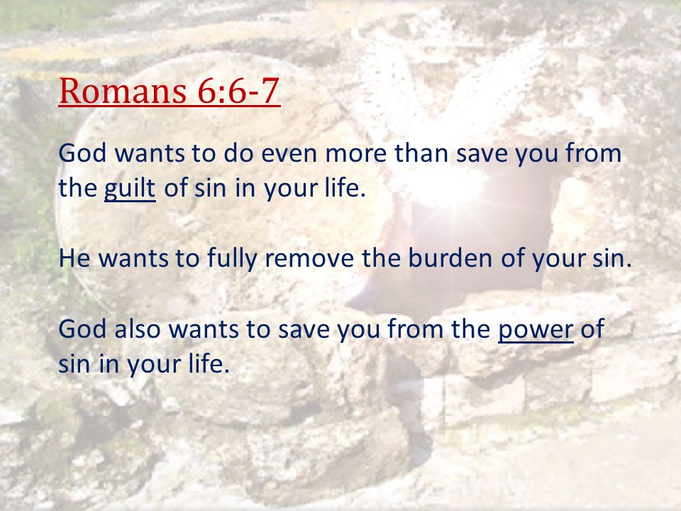 Romans 6:6-7 God wants to do even more than save you from the guilt of sin in your life. He wants to fully remove the burden of your sin.