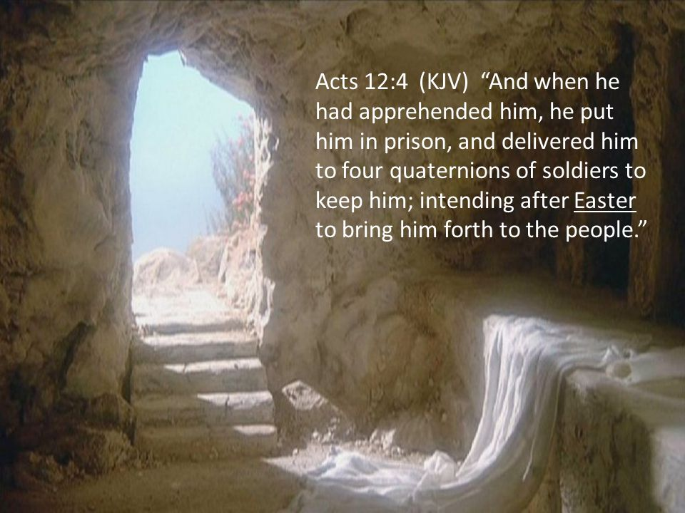 Acts 12:4 (KJV) And when he had apprehended him, he put him in prison, and delivered him to four quaternions of soldiers to keep him; intending after Easter to bring him forth to the people.
