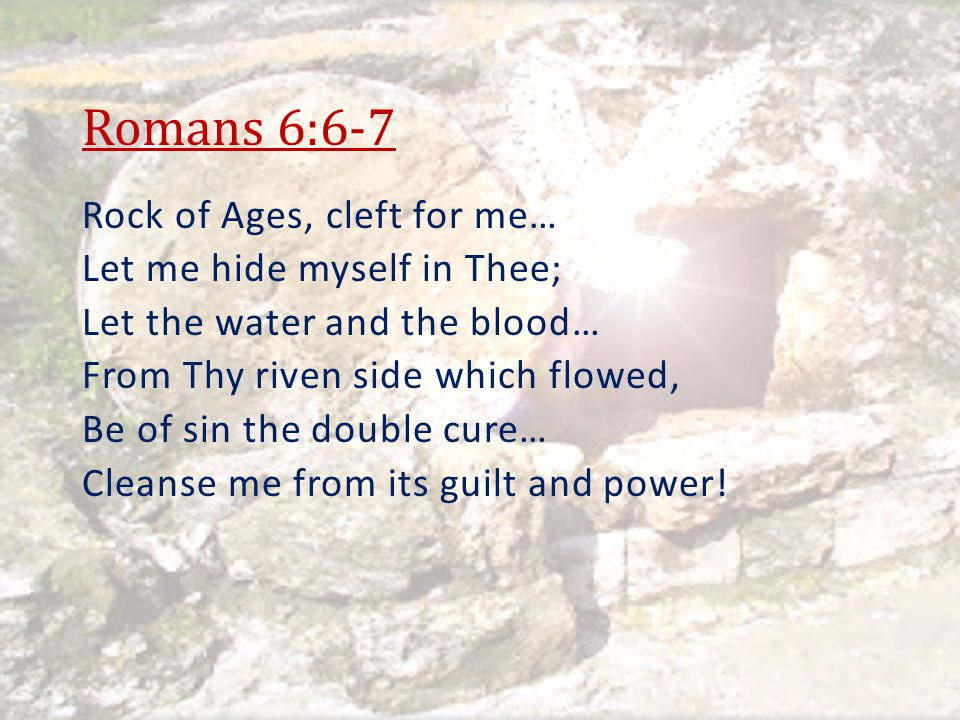 Romans 6:6-7 Rock of Ages, cleft for me… Let me hide myself in Thee;