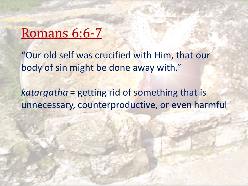 Romans 6:6-7 Our old self was crucified with Him, that our body of sin might be done away with.