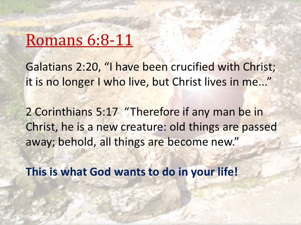 Romans 6:8-11 Galatians 2:20, I have been crucified with Christ; it is no longer I who live, but Christ lives in me...