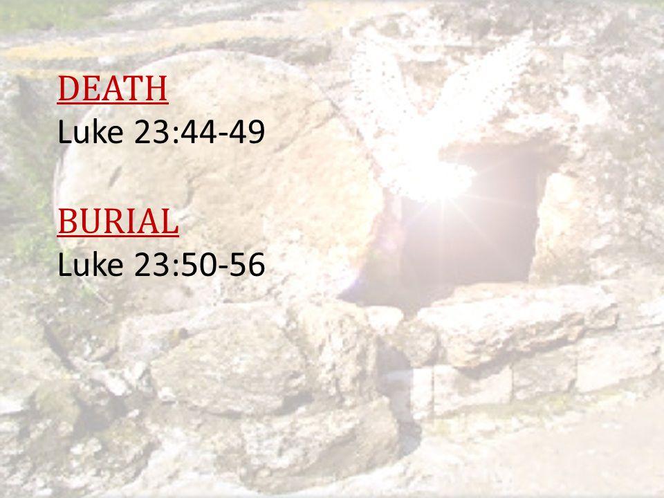 DEATH Luke 23:44-49 BURIAL Luke 23:50-56