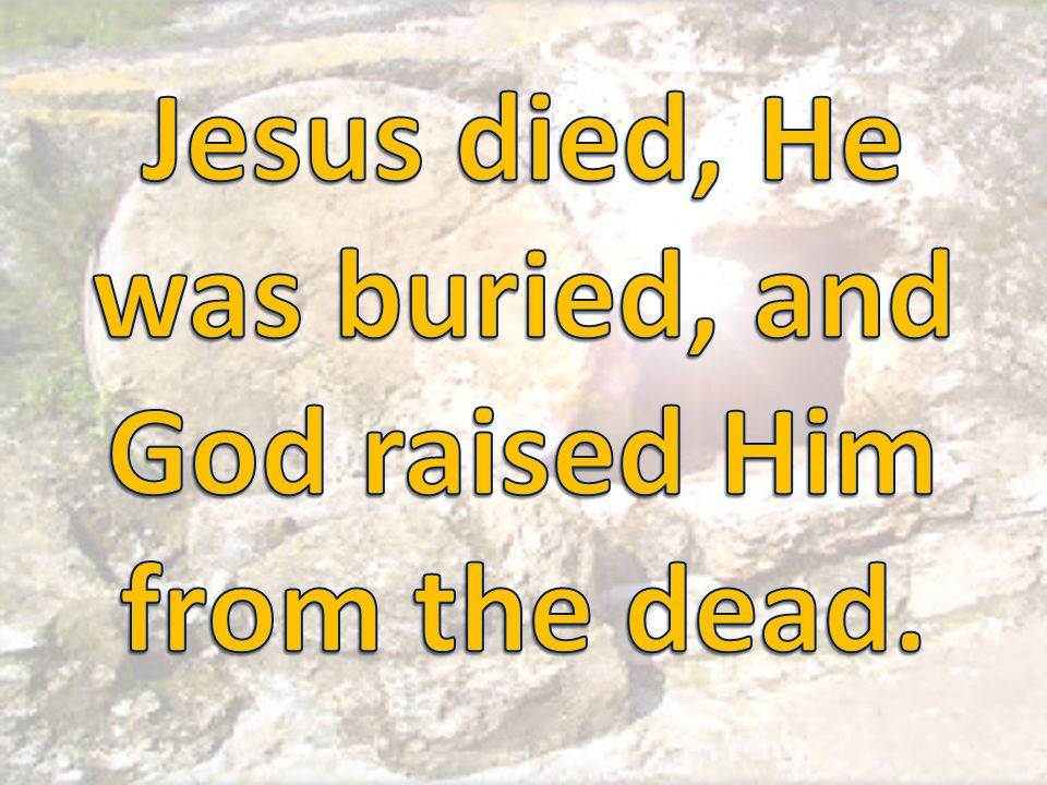Jesus died, He was buried, and God raised Him from the dead.