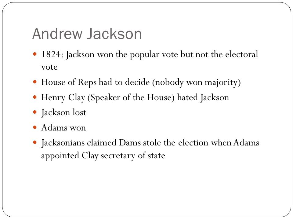 Andrew Jackson 1824: Jackson won the popular vote but not the electoral vote. House of Reps had to decide (nobody won majority)
