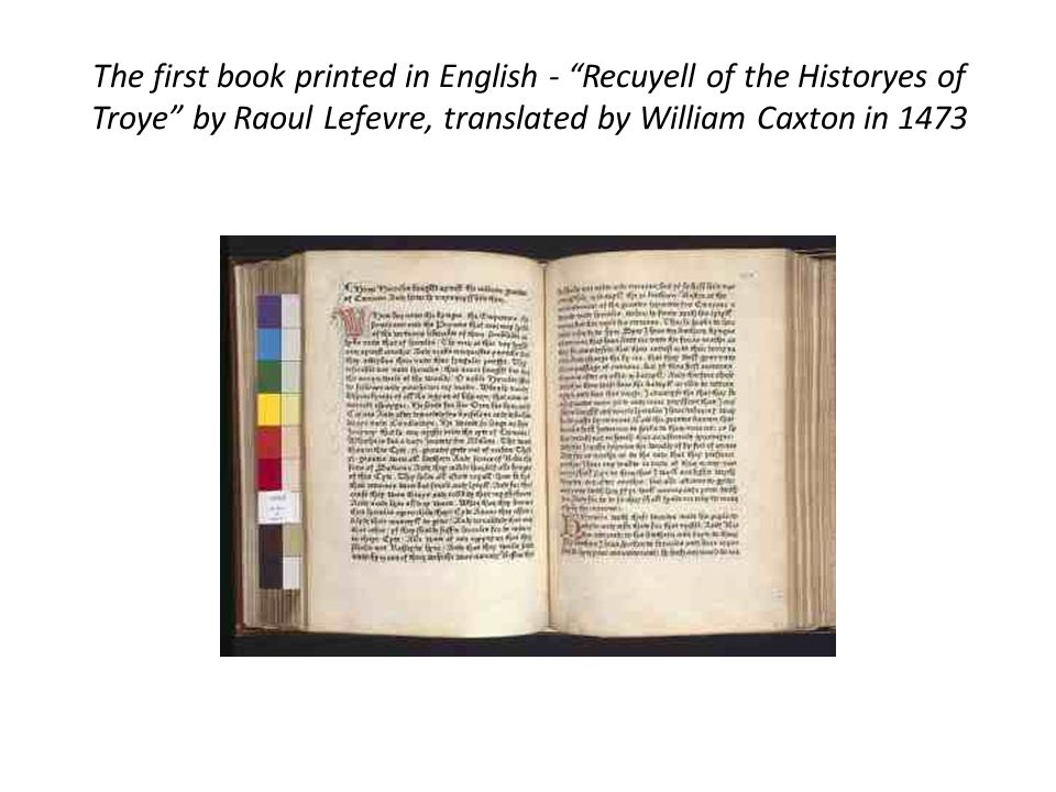 The first book printed in English - Recuyell of the Historyes of Troye by Raoul Lefevre, translated by William Caxton in 1473
