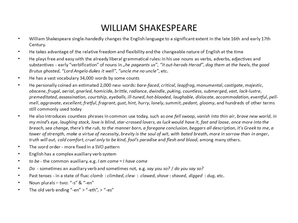 WILLIAM SHAKESPEARE William Shakespeare single-handedly changes the English language to a significant extent in the late 16th and early 17th Century.