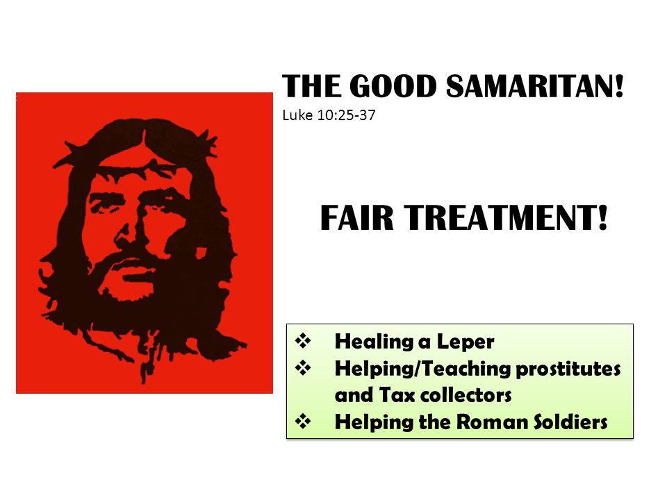 FAIR TREATMENT! THE GOOD SAMARITAN! Luke 10:25-37 Healing a Leper