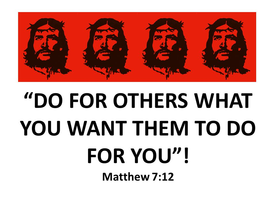 DO FOR OTHERS WHAT YOU WANT THEM TO DO FOR YOU ! Matthew 7:12