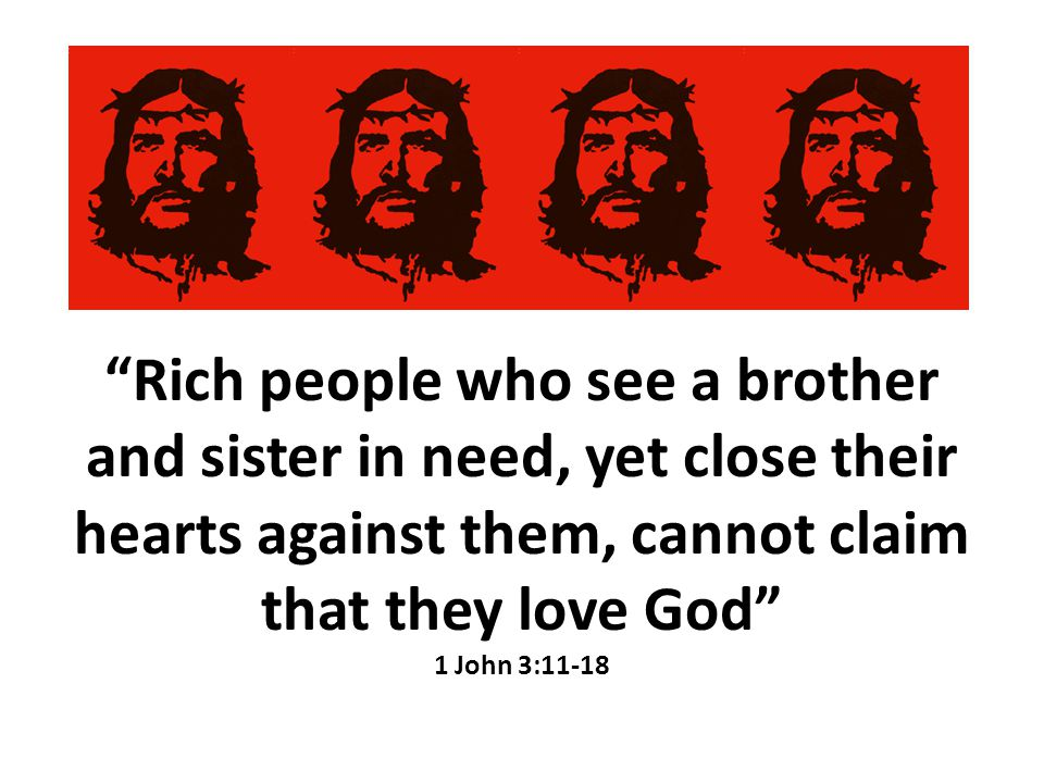 Rich people who see a brother and sister in need, yet close their hearts against them, cannot claim that they love God 1 John 3:11-18