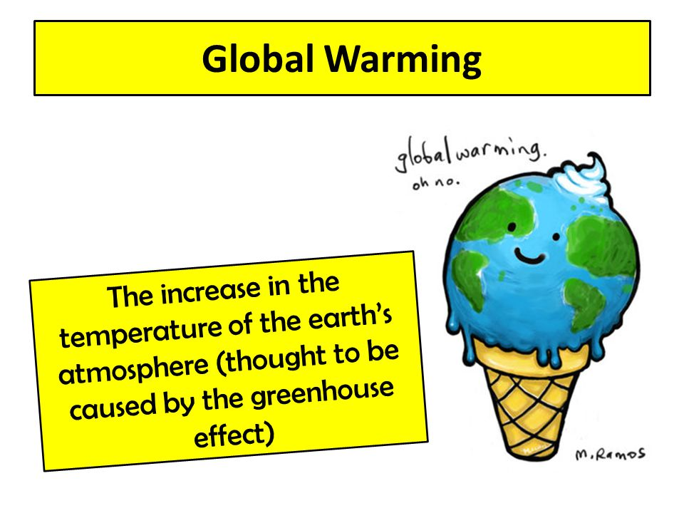 Global Warming The increase in the temperature of the earth's atmosphere (thought to be caused by the greenhouse effect)