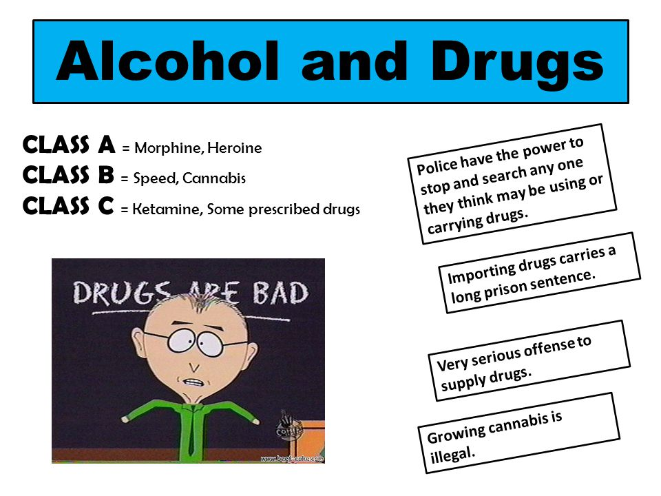 Alcohol and Drugs CLASS A = Morphine, Heroine