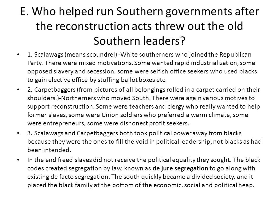 E. Who helped run Southern governments after the reconstruction acts threw out the old Southern leaders