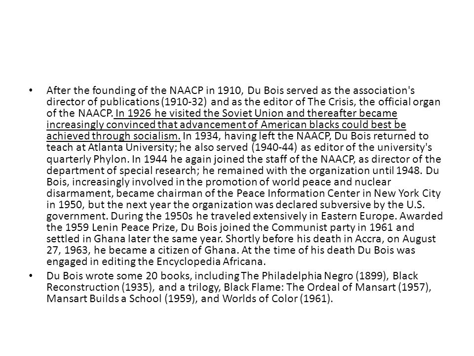 After the founding of the NAACP in 1910, Du Bois served as the association s director of publications (1910-32) and as the editor of The Crisis, the official organ of the NAACP. In 1926 he visited the Soviet Union and thereafter became increasingly convinced that advancement of American blacks could best be achieved through socialism. In 1934, having left the NAACP, Du Bois returned to teach at Atlanta University; he also served (1940-44) as editor of the university s quarterly Phylon. In 1944 he again joined the staff of the NAACP, as director of the department of special research; he remained with the organization until 1948. Du Bois, increasingly involved in the promotion of world peace and nuclear disarmament, became chairman of the Peace Information Center in New York City in 1950, but the next year the organization was declared subversive by the U.S. government. During the 1950s he traveled extensively in Eastern Europe. Awarded the 1959 Lenin Peace Prize, Du Bois joined the Communist party in 1961 and settled in Ghana later the same year. Shortly before his death in Accra, on August 27, 1963, he became a citizen of Ghana. At the time of his death Du Bois was engaged in editing the Encyclopedia Africana.