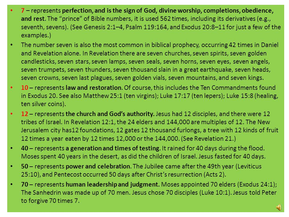 7 – represents perfection, and is the sign of God, divine worship, completions, obedience, and rest. The prince of Bible numbers, it is used 562 times, including its derivatives (e.g., seventh, sevens). (See Genesis 2:1–4, Psalm 119:164, and Exodus 20:8–11 for just a few of the examples.)