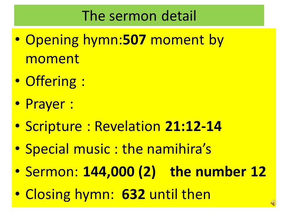The sermon detail Opening hymn:507 moment by moment. Offering : Prayer : Scripture : Revelation 21:12-14.