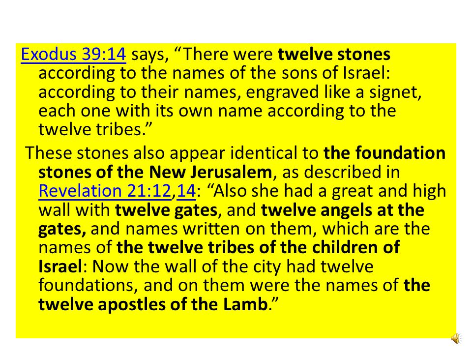 Exodus 39:14 says, There were twelve stones according to the names of the sons of Israel: according to their names, engraved like a signet, each one with its own name according to the twelve tribes. These stones also appear identical to the foundation stones of the New Jerusalem, as described in Revelation 21:12,14: Also she had a great and high wall with twelve gates, and twelve angels at the gates, and names written on them, which are the names of the twelve tribes of the children of Israel: Now the wall of the city had twelve foundations, and on them were the names of the twelve apostles of the Lamb.