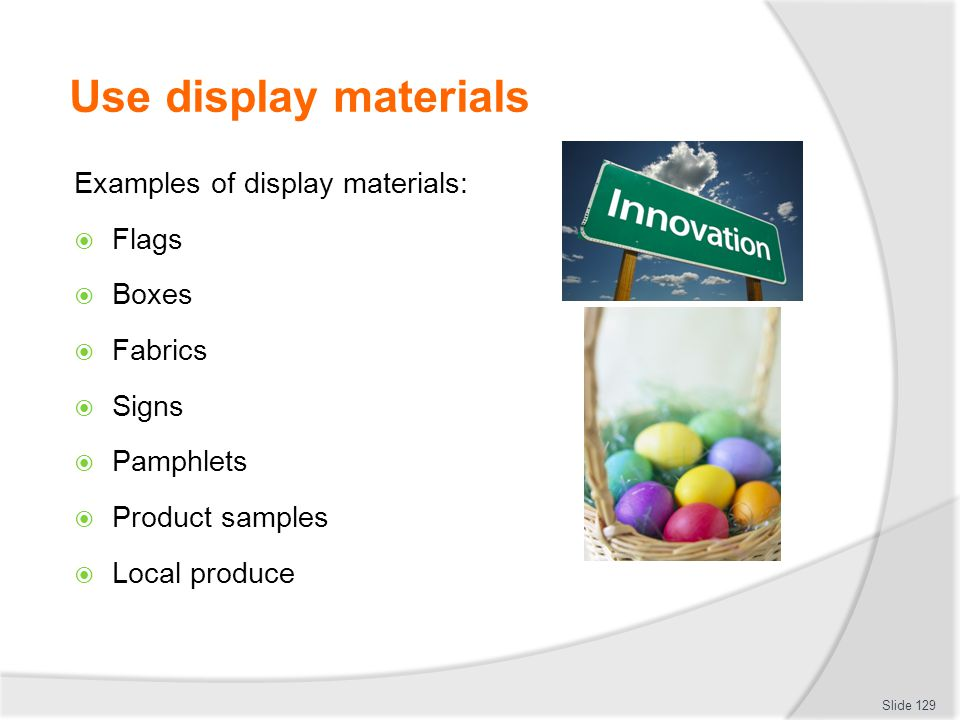 Use display materials Examples of display materials: Flags Boxes