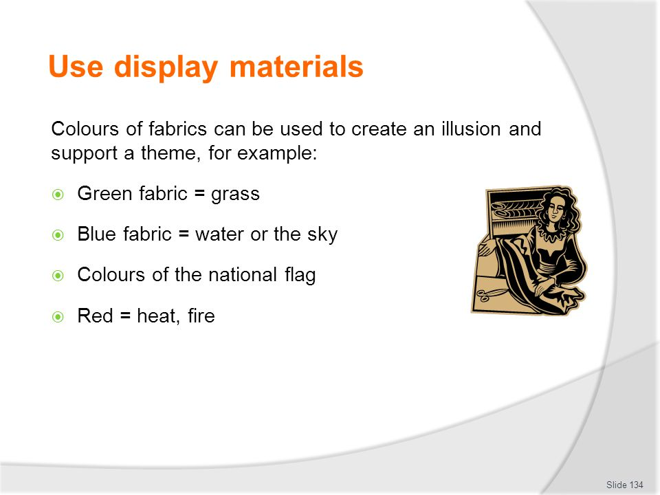 Use display materials Colours of fabrics can be used to create an illusion and support a theme, for example: