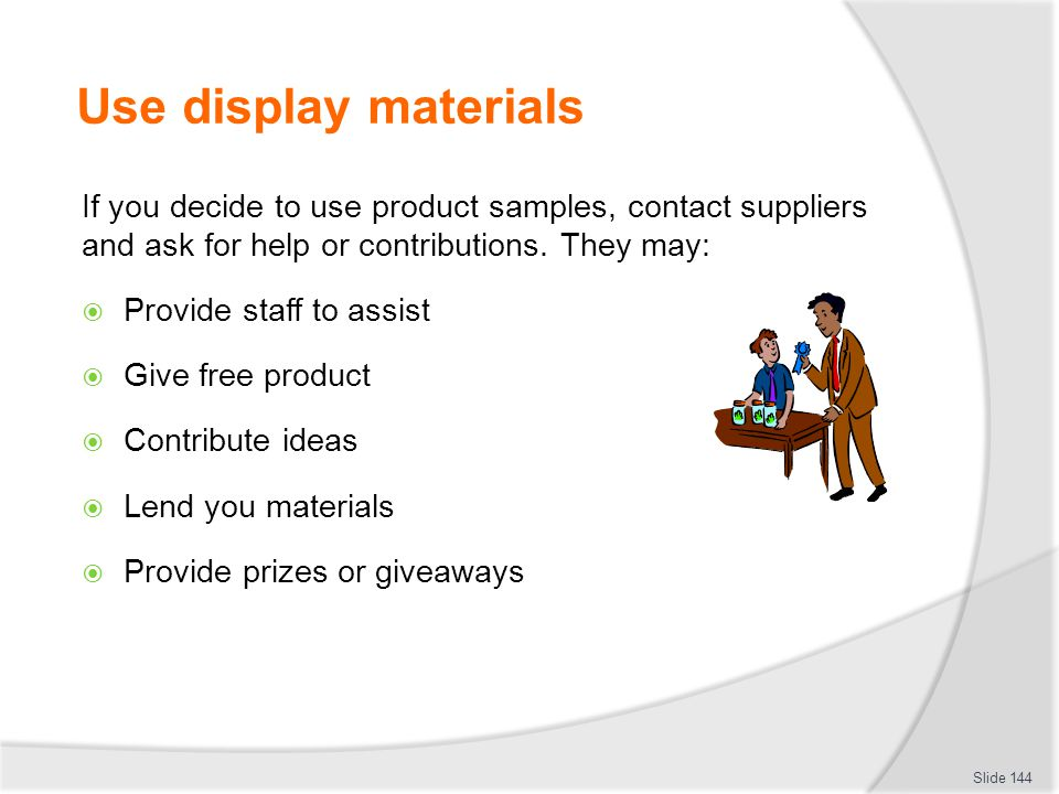 Use display materials If you decide to use product samples, contact suppliers and ask for help or contributions. They may: