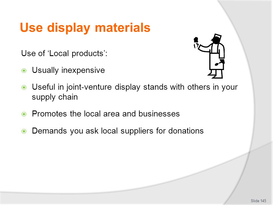 Use display materials Use of 'Local products': Usually inexpensive