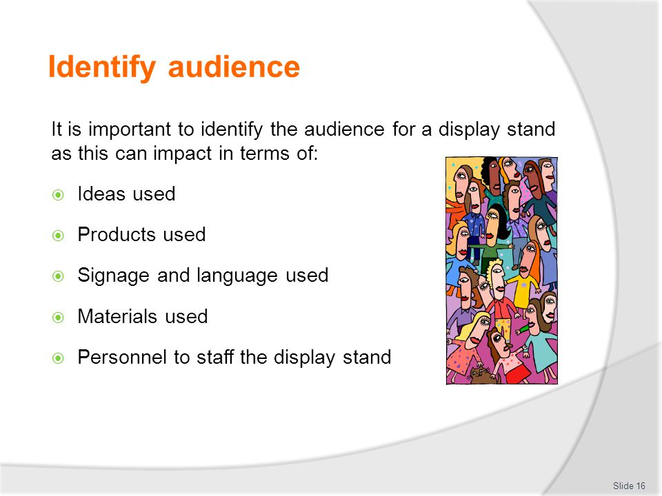 Identify audience It is important to identify the audience for a display stand as this can impact in terms of: