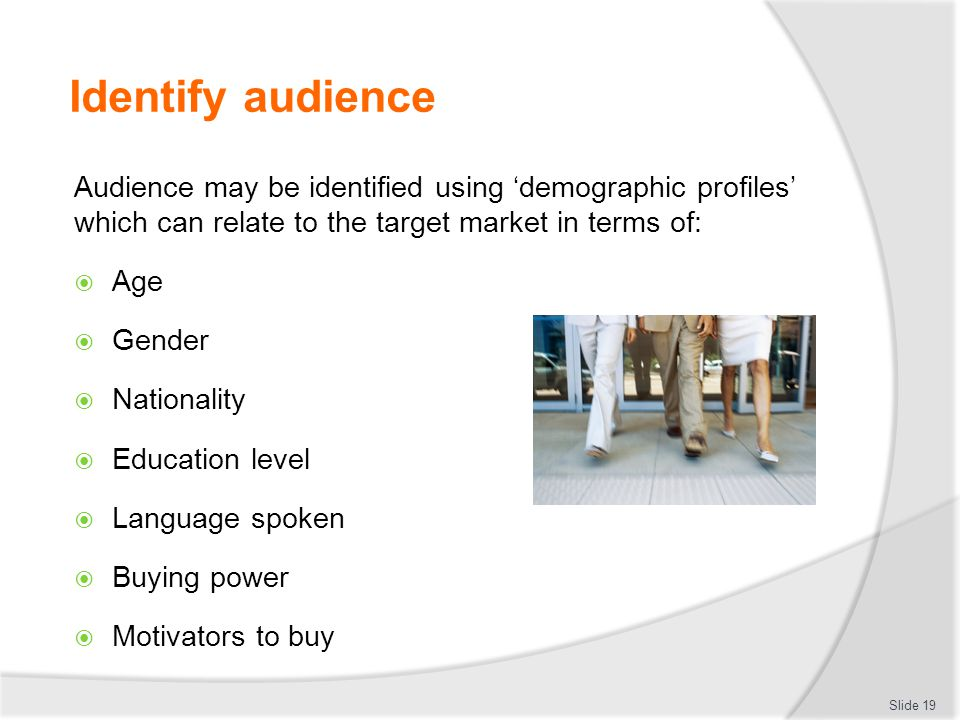 Identify audience Audience may be identified using 'demographic profiles' which can relate to the target market in terms of: