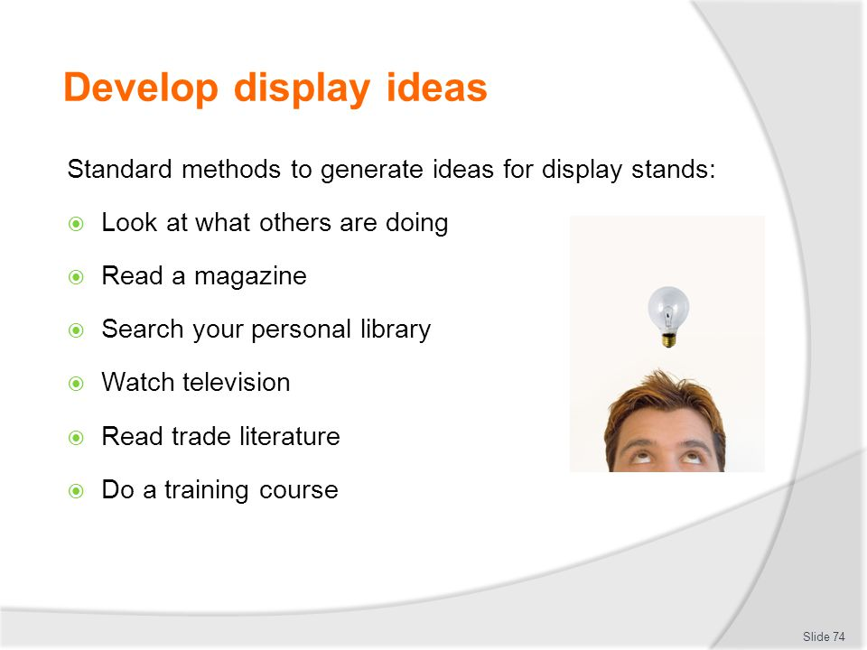 Develop display ideas Standard methods to generate ideas for display stands: Look at what others are doing.